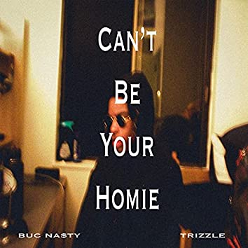 CAN'T BE YOUR HOMIE