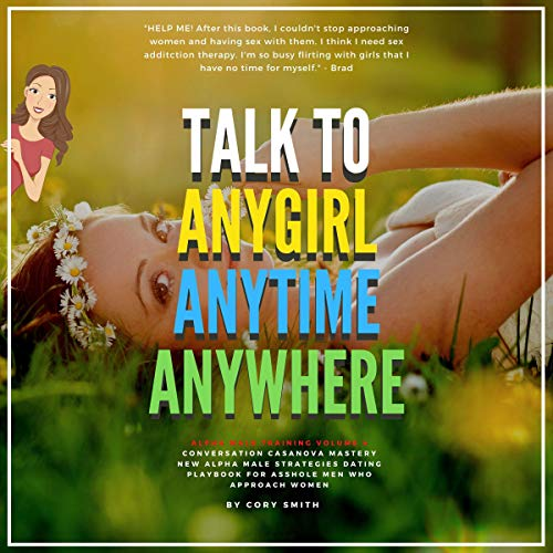 Talk to Any Girl Anytime, Anywhere, Anywhere: Conversation Casanova Mastery New Alpha Dating Strategies for Asshole Men Who Approach Women: Unf--k Yourself  By  cover art