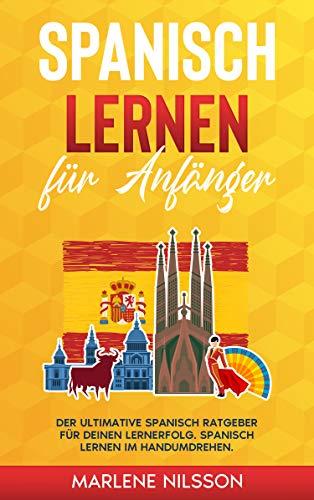 Spanisch lernen für Anfänger: Der Ultimative Spanisch Ratgeber für deinen Lernerfolg. Spanisch lernen im Handumdrehen.