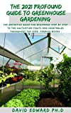 THE 2021 PROFOUND GUIDE TO GREENHOUSE GARDENING : The definitive guide for beginners step by step to the cultivation fruits and vegetables throughout the year (Farming Books) (English Edition)