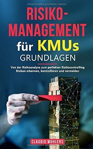 Risikomanagement für KMUs – Grundlagen: Von der Risikoanalyse zum perfekten Risikocontrolling - Risiken erkennen, kontrollieren und vermeiden