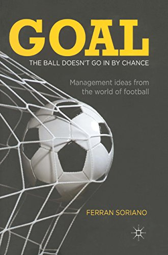 Goal: The Ball Doesn't Go In By Chance: Management Ideas from the World of Football (English Edition)