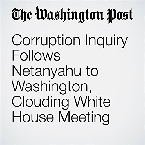 Corruption Inquiry Follows Netanyahu to Washington, Clouding White House Meeting copertina