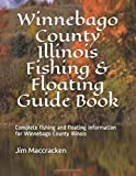 Winnebago County Illinois Fishing & Floating Guide Book: Complete fishing and floating information for Winnebago County Illinois (Illinois Fishing & Floating Guide Books)