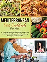 Mediterranean Diet Cookbook for Men: Dr. White Diet Plan Series Step- By-Step Guide on How to Go from a Toned Body to a Well-Defined Body by Following an Effective Diet Plan