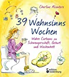 39 Wahnsinns Wochen - Wahre Cartoons zu Schwangerschaft, Geburt und Wochenbett - Charline Alcantara