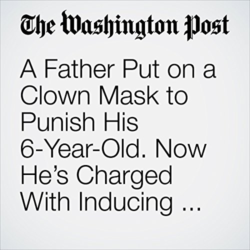 A Father Put on a Clown Mask to Punish His 6-Year-Old. Now He's Charged With Inducing Panic. copertina