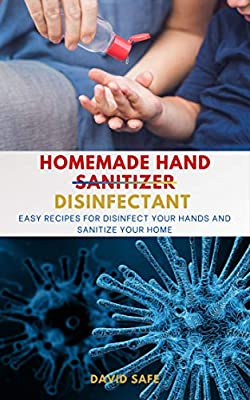 Homemade Hand (Sanitizer) Disinfectant: Easy Recipes for Disinfect your Hands and Sanitize Your Home from