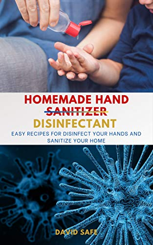 Homemade Hand (Sanitizer) Disinfectant: Easy Recipes for Disinfect your Hands and Sanitize Your Home (English Edition)