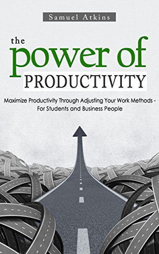 The Power of Productivity: Maximize Productivity Through Adjusting Your Work Methods - For Students and Business People (productivity, business, extreme ... power, success, law of