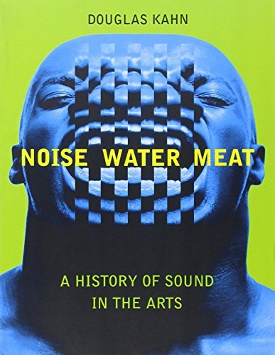 Noise, Water, Meat: A History of Sound in the Arts 1st (first) Edition by Kahn, Douglas published by The MIT Press (2001)