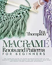 MACRAMÉ KNOTS AND PATTERNS FOR BEGINNERS: The Complete Guide to Learn Macramé with Step-by-Step Projects. Discover How easily You can Decorate Your Home and Create Unique Handmade Accessories