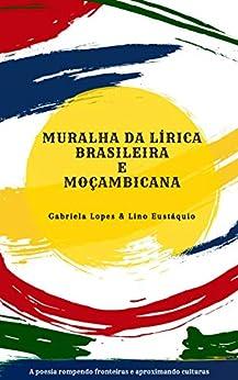 Muralha da Lírica Brasileira e Moçambicana por [Gabriela Lopes, Lino Eustáquio, Silva Dunduro]