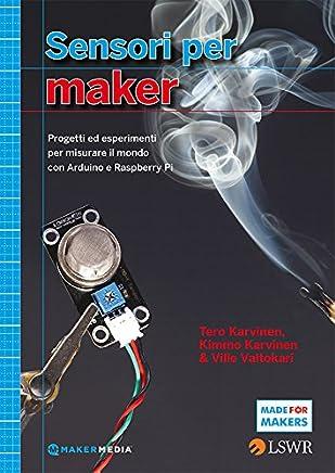 Sensori per Maker: Progetti ed esprimenti per misurare il mondo con Arduino e Raspberry Pi