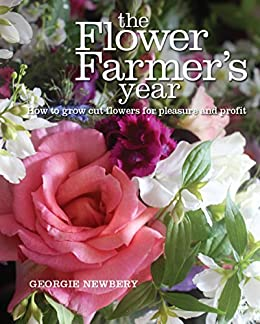The Flower Farmer's Year: How to grow cut flowers for pleasure and profit by [Georgie Newbery]