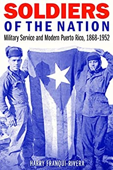 Soldiers of the Nation: Military Service and Modern Puerto Rico, 1868–1952 (Studies in War, Society, and the Military) by [Harry Franqui-Rivera]