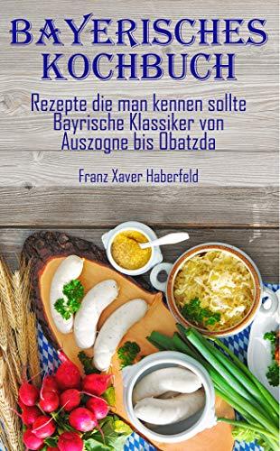 Bayerisches Kochbuch Rezepte die man kennen sollte  Bayrische Klassiker von Auszogne bis O'batzda: Leberkas, Weißwürste, kochen, typisch bayrisch, typisch bayerisch, Sauerkraut, Schmankerl