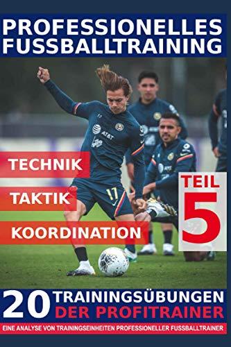 Professionelles Fussballtraining - 20 Trainingsübungen der Profitrainer – Teil 5: - Eine Analyse von Trainingseinheiten professioneller Fußballtrainer -