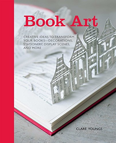 Book Art: Creative Ideas to Transform Your Books--Decorations, Stationery, Display Scenes, and More