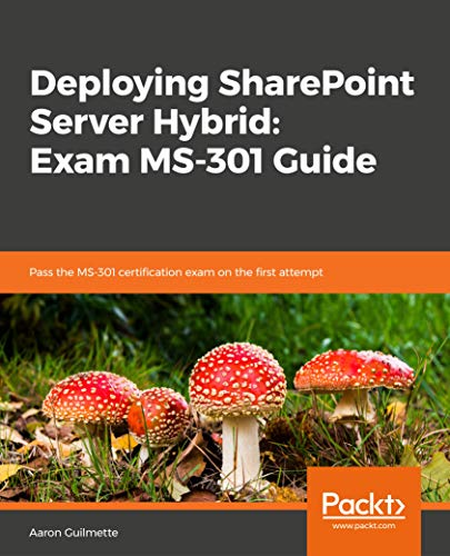 Deploying SharePoint Server Hybrid: Exam MS-301 Guide: Pass the MS-301 certification exam on the first attempt