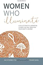 Women Who Illuminate: A collection of illuminating stories that will brighten your heart's journey.