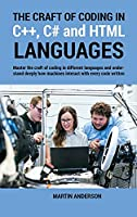 The Craft of Coding in C++, C# and HTML Languages: Master the craft of coding in different languages and understand deeply how machines interact with every code written.