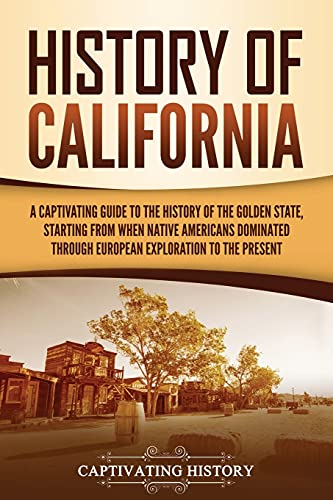 History of California: A Captivating Guide to the History of the Golden State, Starting from when Native Americans Dominated through European Exploration to the Present