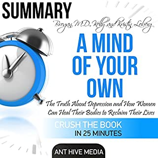 Summary A Mind of Your Own: The Truth About Depression and How Women Can Heal Their Bodies to Reclaim Their Lives by Kelly Brogan, MD and Kristin Loberg                   Written by:                                                                                                                                 Ant Hive Media                               Narrated by:                                                                                                                                 Jorie Raine Fradella                      Length: 27 mins     Not rated yet     Overall 0.0