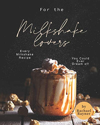 For the Milkshake Lovers: Every Milkshake Recipe You Could Ever Dream of!