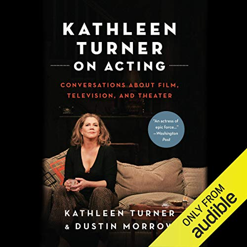 Kathleen Turner on Acting     Conversations About Film, Television, and Theater              By:                                                                                                                                 Kathleen Turner,                                                                                        Dustin Morrow                               Narrated by:                                                                                                                                 Kathleen Turner,                                                                                        Dustin Morrow                      Length: 14 hrs and 15 mins     8 ratings     Overall 5.0
