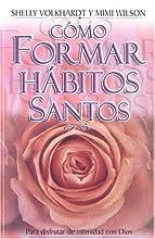 Como Formar Habitos Santos: Para Disfrutar la Intimidad Con Dios