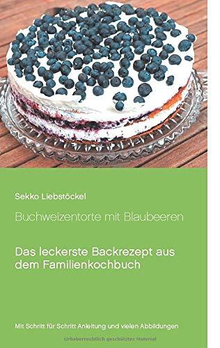 Buchweizentorte mit Blaubeeren: Das leckerste Backrezept aus dem Familienkochbuch (Liebstöckels Lieblingsrezepte)