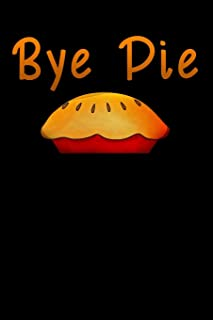 bye Pie: Funny offensive Thanksgiving gift Lined Notebook / Diary / Journal To Write In 6