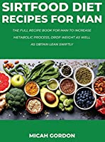 Sirtfood Diet Recipes for Man: The Full Recipe Book For Man To Increase Metabolic Process, Drop Weight As Well As Obtain Lean Swiftly