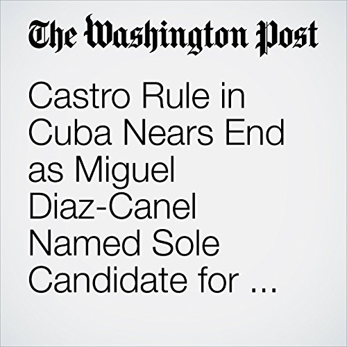 Castro Rule in Cuba Nears End as Miguel Diaz-Canel Named Sole Candidate for Leadership Change copertina