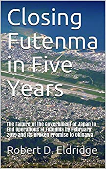 [Robert D. Eldridge]のClosing Futenma in Five Years: The Failure of the Government of Japan to End Operations at Futenma by February 2019 and its Broken Promise to Okinawa (English Edition)