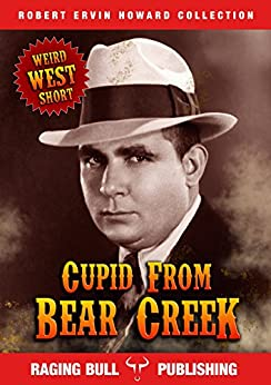 Cupid from Bear Creek (Annotated) (Robert Ervin Howard Collection Book 3) by [Robert Ervin Howard, Raging Bull Publishing]