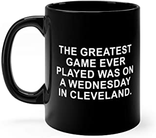 The Greatest Game Ever Played Was On A Wednesday Night In Cleveland Mug 11 oz Black Ceramic Cute Design Coffee Tea Mug Unique Gift For Men Women