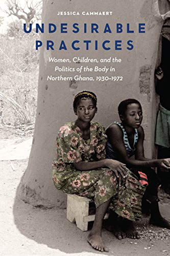 Undesirable Practices: Women, Children, and the Politics of the Body in Northern Ghana, 1930–1972 (Expanding Frontiers: