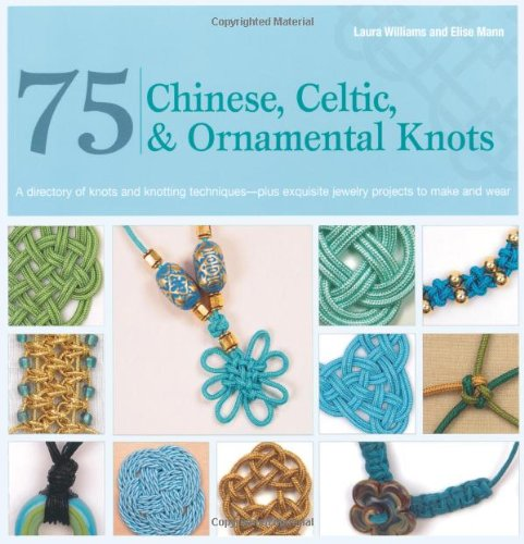 75 Chinese, Celtic & Ornamental Knots: A Directory of Knots and Knotting Techniques--Plus Exquisite Jewelry Projects to Make and Wear