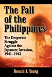 The Fall of the Philippines: The Desperate Struggle Against the Japanese Invasion, 1941-1942