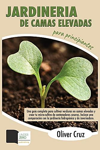 Jardinería de camas elevadas para principiantes: Una Guía completa para cultivar verduras en camas elevadas y crear tu micro-cultivo de contenedores ... la jardinería hidropónica y de invernadero.