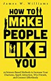 How to Make People Like You: 19 Science-Based Methods to Increase Your Charisma, Spark Attraction, Win Friends, and Connect Effortlessly (Communication Skills Training)