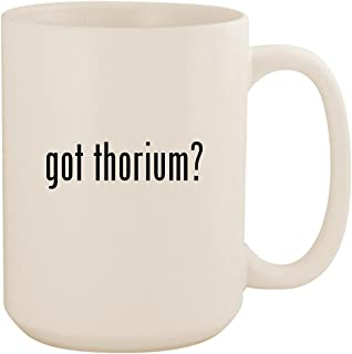 got thorium? - White 15oz Ceramic Coffee Mug Cup