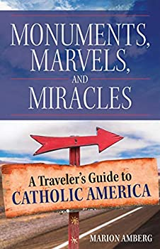 Monuments Marvels and Miracles  A Traveler s Guide to Catholic America