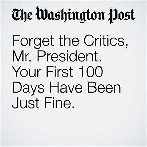 Forget the Critics, Mr. President. Your First 100 Days Have Been Just Fine. audiobook cover art