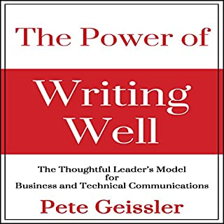 The Power of Writing Well     The Thoughtful Leader's Model for Business and Technical Communications              By:                                                                                                                                 Pete Geissler                               Narrated by:                                                                                                                                 Ray Allaire                      Length: 4 hrs and 13 mins     19 ratings     Overall 4.4