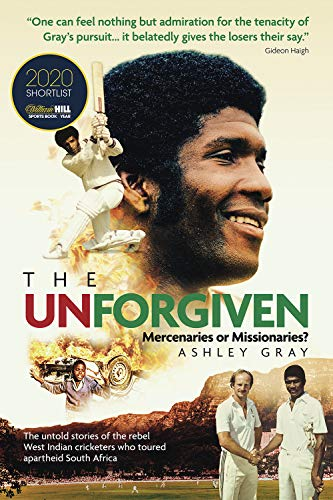 Gray, A: The Unforgiven: Missionaries or Mercenaries? the Tragic Story of the Rebel West Indian Cricketers Who Toured Apartheid South Africa