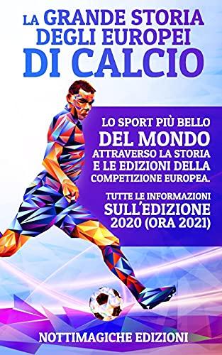 La Grande Storia degli Europei di Calcio: Lo Sport più Bello del Mondo Attraverso la Storia e le Edizioni della Competizione Europea. Tutte le Informazioni sull'Edizione 2020 (ora 2021)