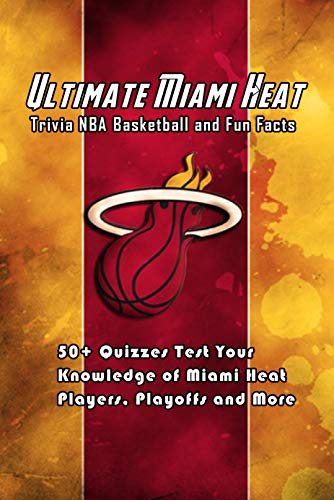 Ultimate Miami Heat Trivia NBA Basketball and Fun Facts: 50+ Quizzes Test Your Knowledge of Miami Heat Players, Playoffs and More: Great Sport Trivia Questions (English Edition)